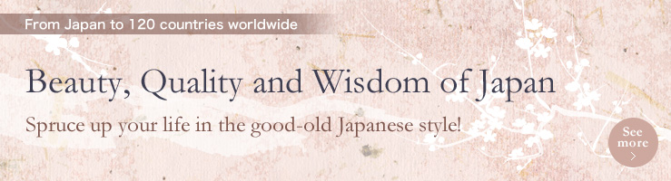 From Japan to 120 countries worldwide, Beauty, Quality and Wisdom of Japan, Spruce up your life in the good-old Japanese style!
